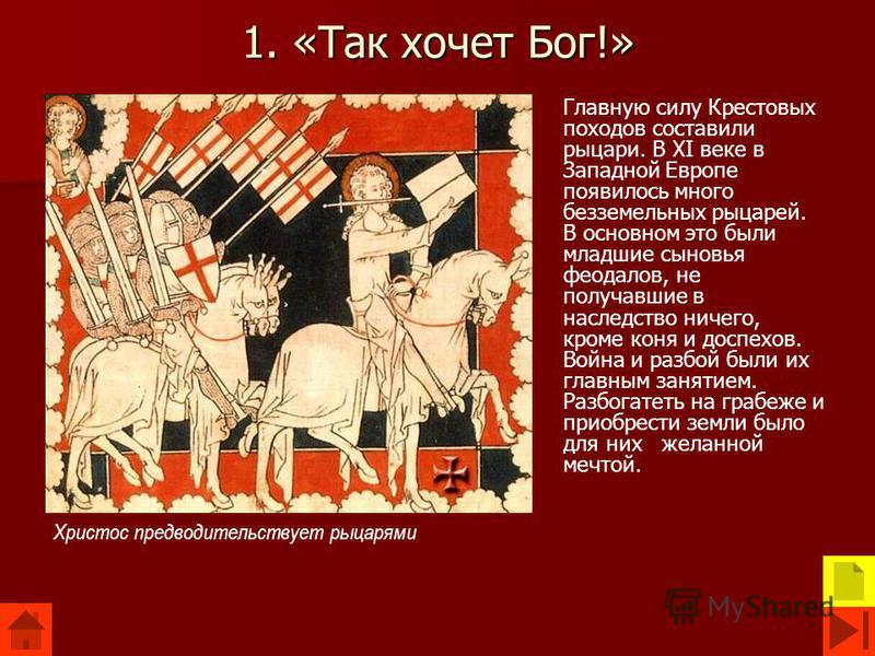 1. «Так хочет Бог!» Главную силу Крестовых походов составили рыцари. В XI веке в Западной Европе появилось много безземельных рыцарей. В основном это были младшие сыновья феодалов, не получавшие в наследство ничего, кроме коня и доспехов. Война и раз