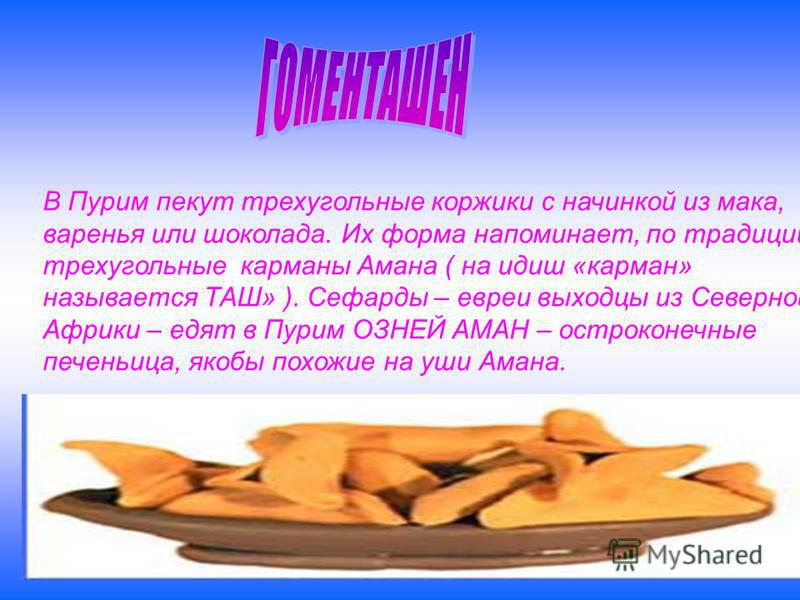 В Пурим пекут трехугольные коржики с начинкой из мака, варенья или шоколада. Их форма напоминает, по традиции, трехугольные карманы Амана ( на идиш «карман» называется ТАШ» ). Сефарды – евреи выходцы из Северной Африки – едят в Пурим ОЗНЕЙ АМАН – ост