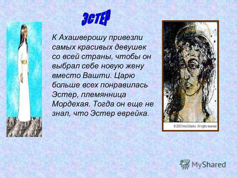 К Ахашверошу привезли самых красивых девушек со всей страны, чтобы он выбрал себе новую жену вместо Вашти. Царю больше всех понравилась Эстер, племянница Мордехая. Тогда он еще не знал, что Эстер еврейка.