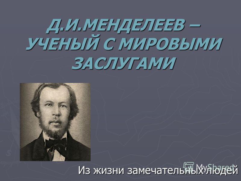 Д.И.МЕНДЕЛЕЕВ – УЧЕНЫЙ С МИРОВЫМИ ЗАСЛУГАМИ Из жизни замечательных людей