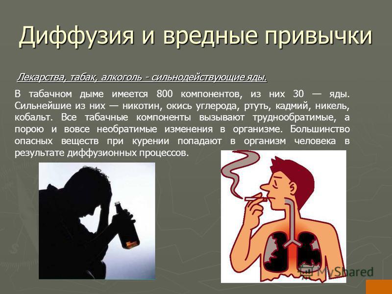 Диффузия и вредные привычки Лекарства, табак, алкоголь - сильнодействующие яды. В табачном дыме имеется 800 компонентов, из них 30 яды. Сильнейшие из них никотин, окись углерода, ртуть, кадмий, никель, кобальт. Все табачные компоненты вызывают трудно
