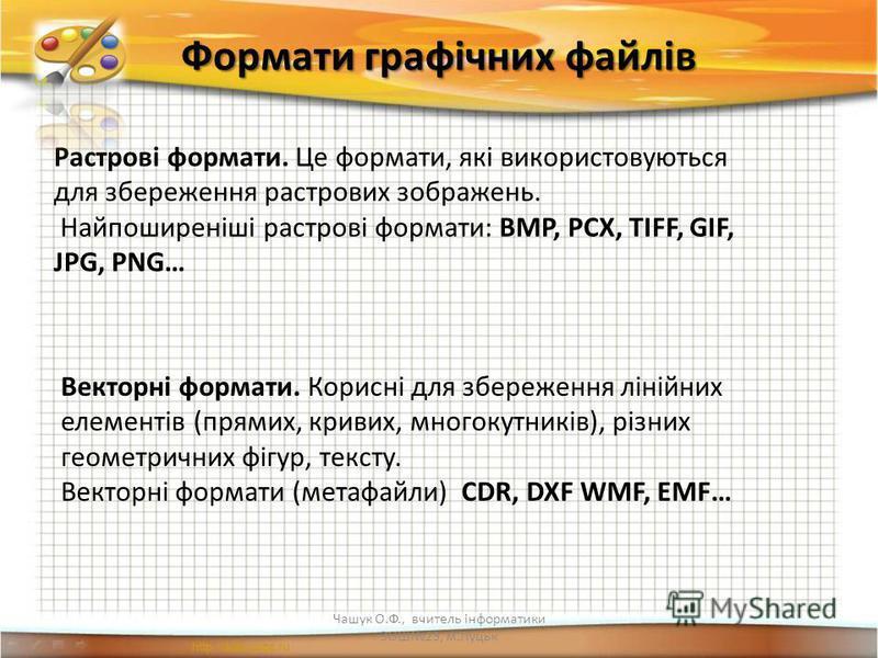 Формати графічних файлів Чашук О.Ф., вчитель інформатики ЗОШ23, м.Луцьк Растрові формати. Це формати, які використовуються для збереження растрових зображень. Найпоширеніші растрові формати: BMP, PCX, TIFF, GIF, JPG, PNG… Векторні формати. Корисні дл