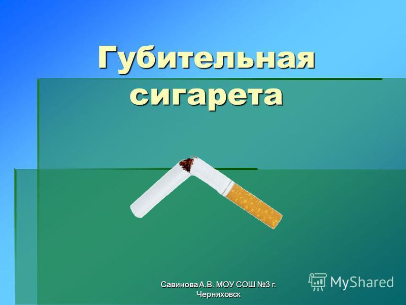 Савинова А.В. МОУ СОШ 3 г. Черняховск Губительная сигарета