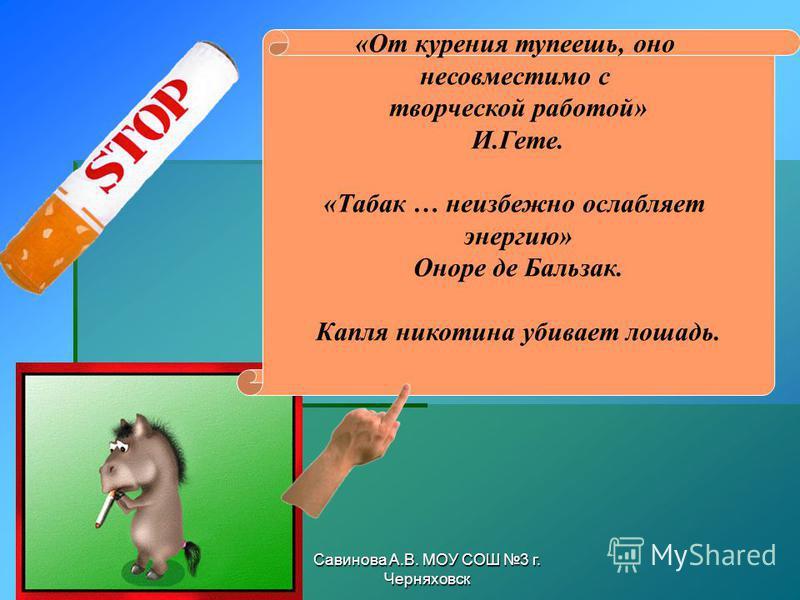 Савинова А.В. МОУ СОШ 3 г. Черняховск «От курения тупеешь, оно несовместимо с творческой работой» И.Гете. «Табак … неизбежно ослабляет энергию» Оноре де Бальзак. Капля никотина убивает лошадь.