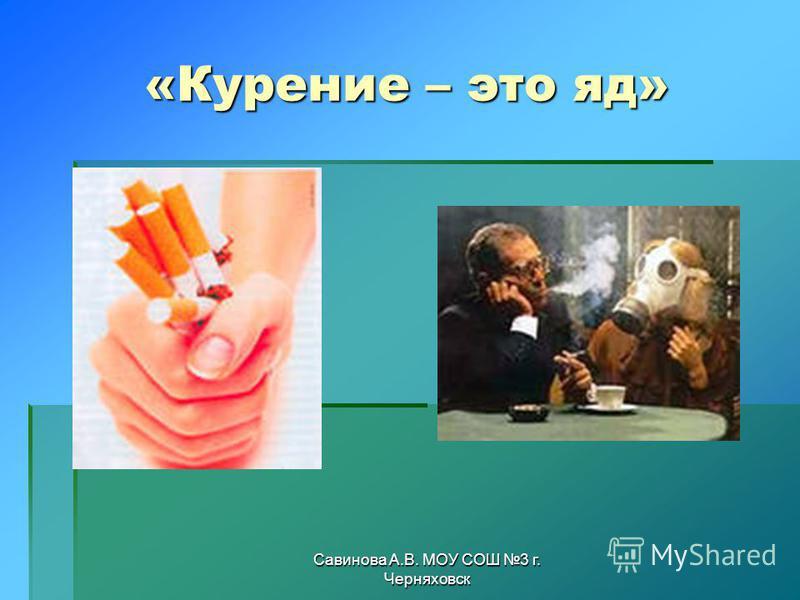 Савинова А.В. МОУ СОШ 3 г. Черняховск «Курение – это яд»
