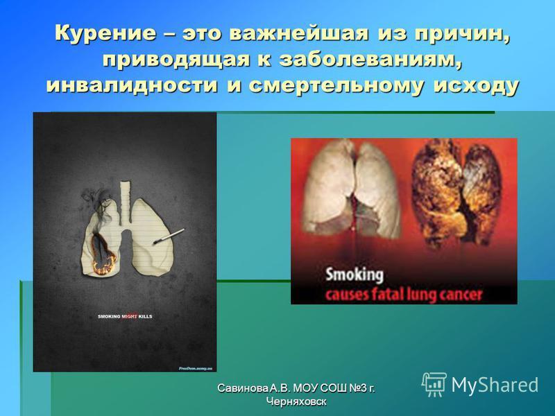Савинова А.В. МОУ СОШ 3 г. Черняховск Курение – это важнейшая из причин, приводящая к заболеваниям, инвалидности и смертельному исходу