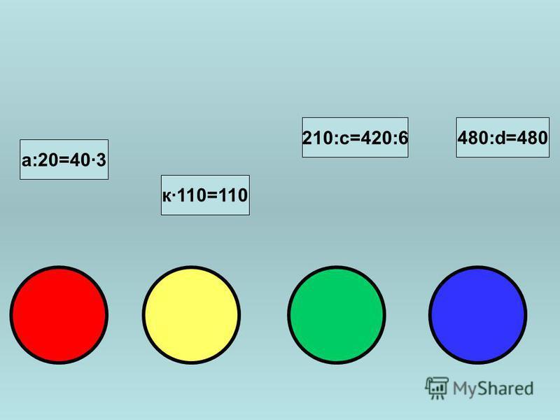 к·110=110 210:с=420:6 480:d=480 а:20=40·3