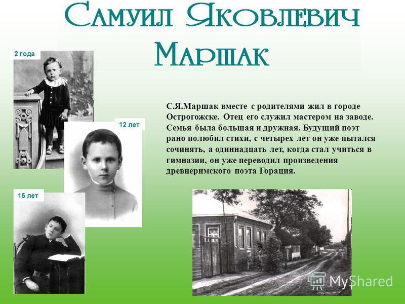 С.Я.Маршак вместе с родителями жил в городе Острогожске. Отец его служил мастером на заводе. Семья была большая и дружная. Будущий поэт рано полюбил стихи, с четырех лет он уже пытался сочинять, а одиннадцать лет, когда стал учиться в гимназии, он уж