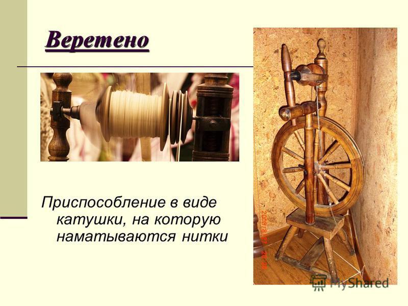 Веретено Приспособление в виде катушки, на которую наматываются нитки