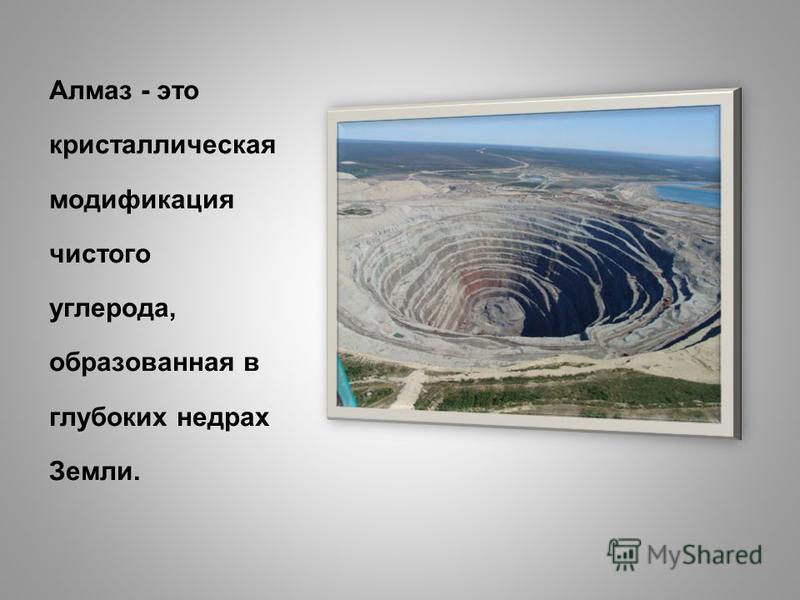 Алмаз - это кристаллическая модификация чистого углерода, образованная в глубоких недрах Земли.