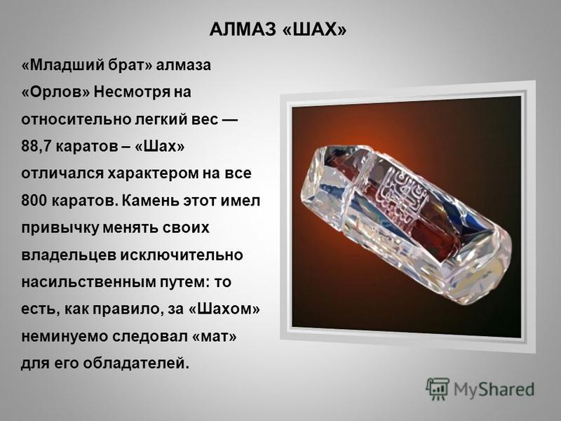 АЛМАЗ «ШАХ» «Младший брат» алмаза «Орлов» Несмотря на относительно легкий вес 88,7 каратов – «Шах» отличался характером на все 800 каратов. Камень этот имел привычку менять своих владельцев исключительно насильственным путем: то есть, как правило, за