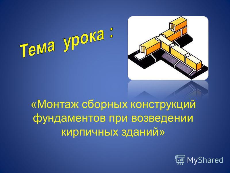 «Монтаж сборных конструкций фундаментов при возведении кирпичных зданий»