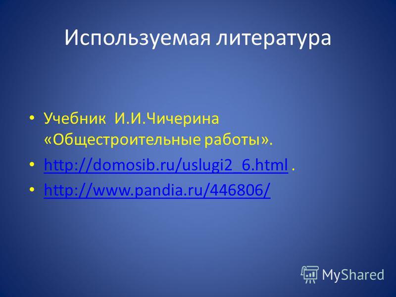 Используемая литература Учебник И.И.Чичерина «Общестроительные работы». http://domosib.ru/uslugi2_6.html. http://domosib.ru/uslugi2_6. html http://www.pandia.ru/446806/