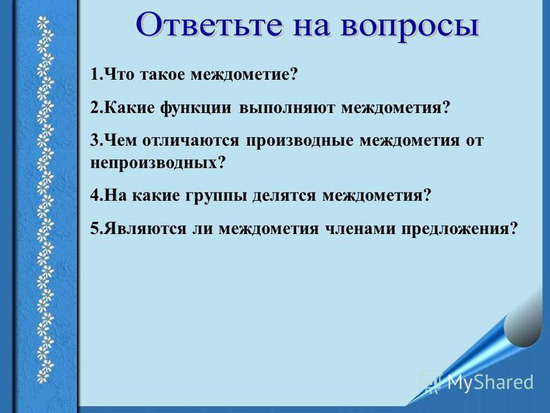 1. Что такое междометие? 2. Какие функции выполняют междометия? 3. Чем отличаются производные междометия от непроизводных? 4. На какие группы делятся междометия? 5. Являются ли междометия членами предложения?