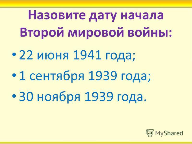 Назовите дату начала Второй мировой войны: 22 июня 1941 года; 1 сентября 1939 года; 30 ноября 1939 года.