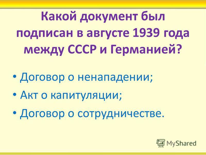 Какой документ был подписан в августе 1939 года между СССР и Германией? Договор о ненападении; Акт о капитуляции; Договор о сотрудничестве.