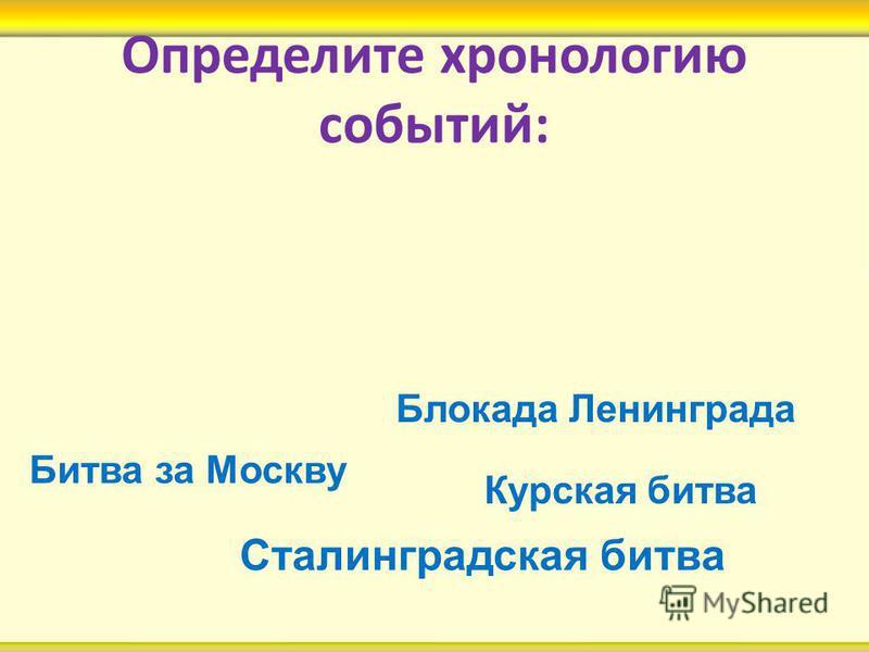 Определите хронологию событий: Курская битва Блокада Ленинграда Битва за Москву Сталинградская битва