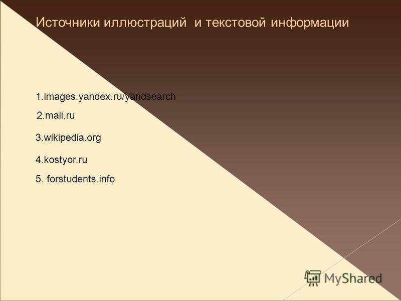 Источники иллюстраций и текстовой информации 1.images.yandex.ru/yandsearch 2.mali.ru 3.wikipedia.org 4.kostyor.ru. 5. forstudents.info