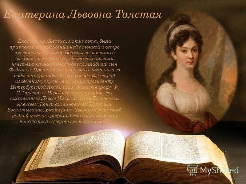Екатерина Львовна Толстая Екатерина Львовна, мать поэта, была привлекательной женщиной с тонкой и остро чувствующей душой. Возможно, именно ее богатое воображение, мечтательность и чувствительность наследовал младший сын Феденька. Происходила из древ