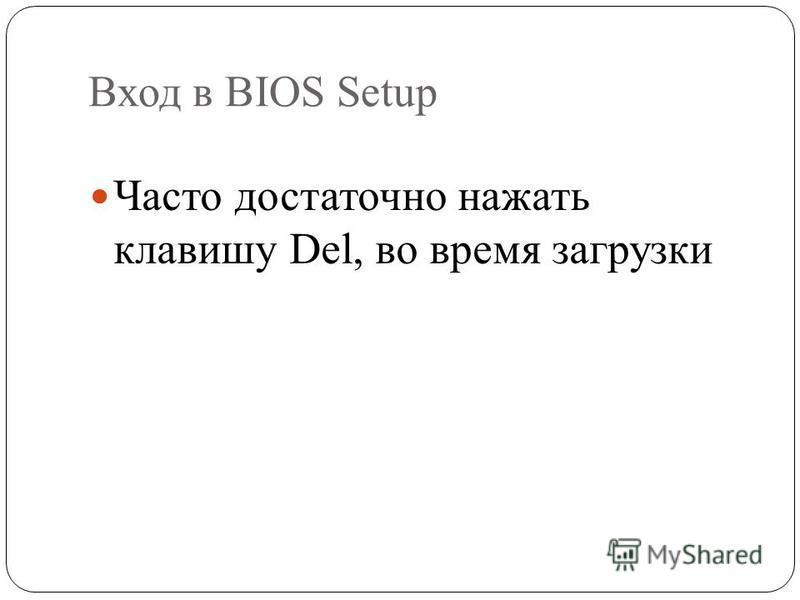 Вход в BIOS Setup Часто достаточно нажать клавишу Del, во время загрузки