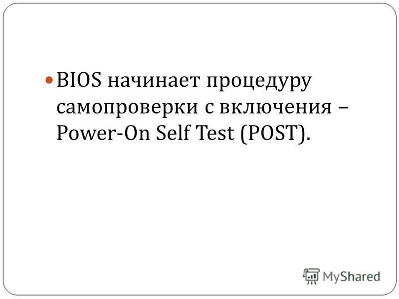 BIOS начинает процедуру самопроверки с включения – Power-On Self Test (POST).