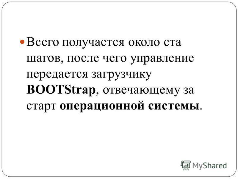Всего получается около ста шагов, после чего управление передается загрузчику BOOTStrap, отвечающему за старт операционной системы.