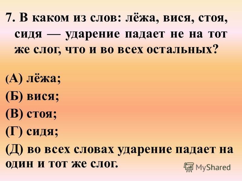 7. В каком из слов: лёжа, вися, стоя, сидя ударение падает не на тот же слог, что и во всех остальных? ( А) лёжа; (Б) вися; (В) стоя; (Г) сидя; (Д) во всех словах ударение падает на один и тот же слог.
