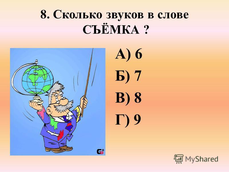 8. Сколько звуков в слове СЪЁМКА ? А) 6 Б) 7 В) 8 Г) 9