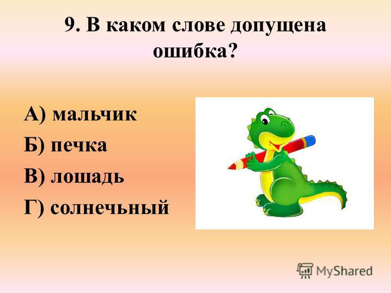 9. В каком слове допущена ошибка? А) мальчик Б) печка В) лошадь Г) солнечьный