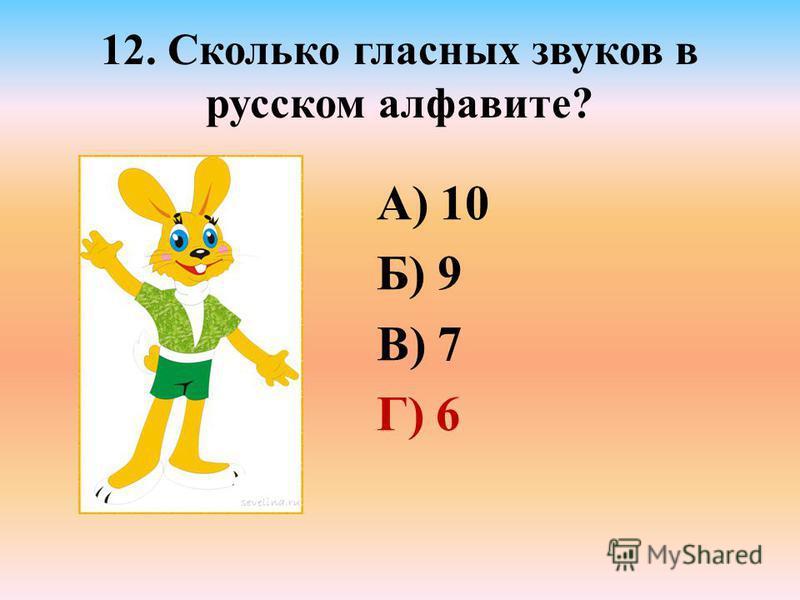 12. Сколько гласных звуков в русском алфавите? А) 10 Б) 9 В) 7 Г) 6