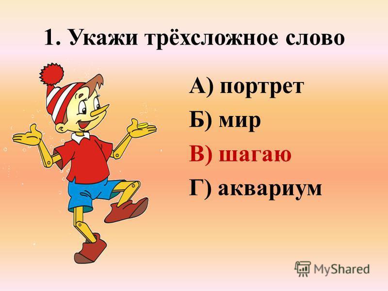 1. Укажи трёхсложное слово А) портрет Б) мир В) шагаю Г) аквариум