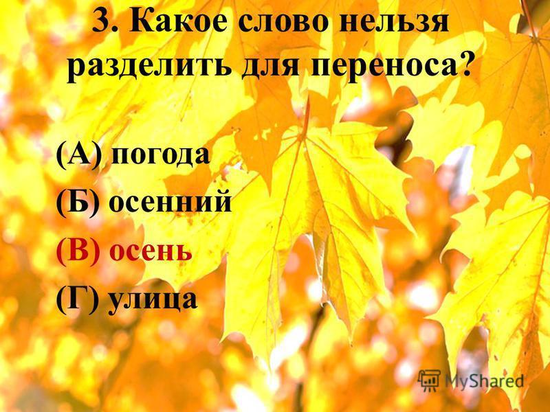 3. Какое слово нельзя разделить для переноса? (А) погода (Б) осенний (В) осень (Г) улица