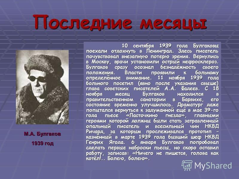 Предчувствие смерти Елена Сергеевна вспоминала, что Булгаков давно томился предчувствием смерти. В 1932 году, сразу после того, как они решили соединиться, он мне сказал: «Дай мне слово, что умирать я буду у тебя на руках». Он сказал: «Я говорю очень