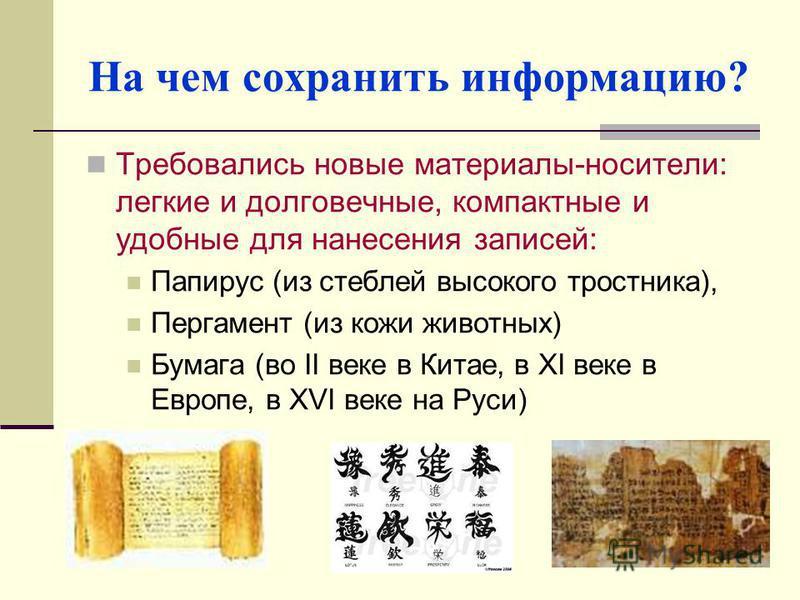 На чем сохранить информацию? Требовались новые материалы-носители: легкие и долговечные, компактные и удобные для нанесения записей: Папирус (из стеблей высокого тростника), Пергамент (из кожи животных) Бумага (во II веке в Китае, в XI веке в Европе,