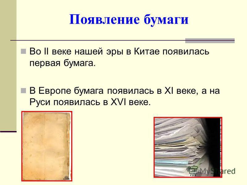 Во II веке нашей эры в Китае появилась первая бумага. В Европе бумага появилась в XI веке, а на Руси появилась в XVI веке. Появление бумаги