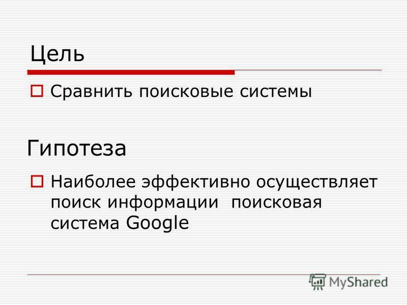 Цель Сравнить поисковые системы Гипотеза Наиболее эффективно осуществляет поиск информации поисковая система Google