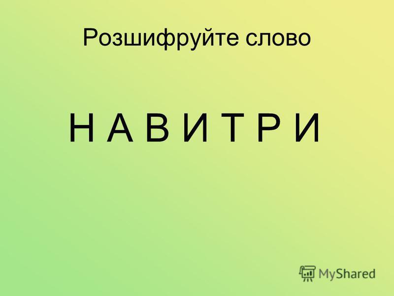 Розшифруйте слово Н А В И Т Р И