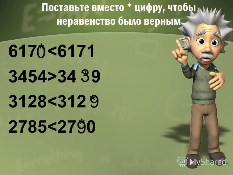 Поставьте вместо * цифру, чтобы неравенство было верным 617 <6171 3454>34 9 3128<312 2785<27 0 * * * * 0 3 9 9