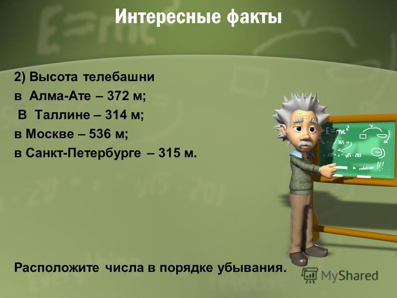 Интересные факты 2) Высота телебашни в Алма-Ате – 372 м; В Таллине – 314 м; в Москве – 536 м; в Санкт-Петербурге – 315 м. Расположите числа в порядке убывания.