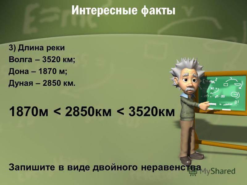 Интересные факты 3) Длина реки Волга – 3520 км; Дона – 1870 м; Дуная – 2850 км. 1870 м < 2850 км < 3520 км Запишите в виде двойного неравенства