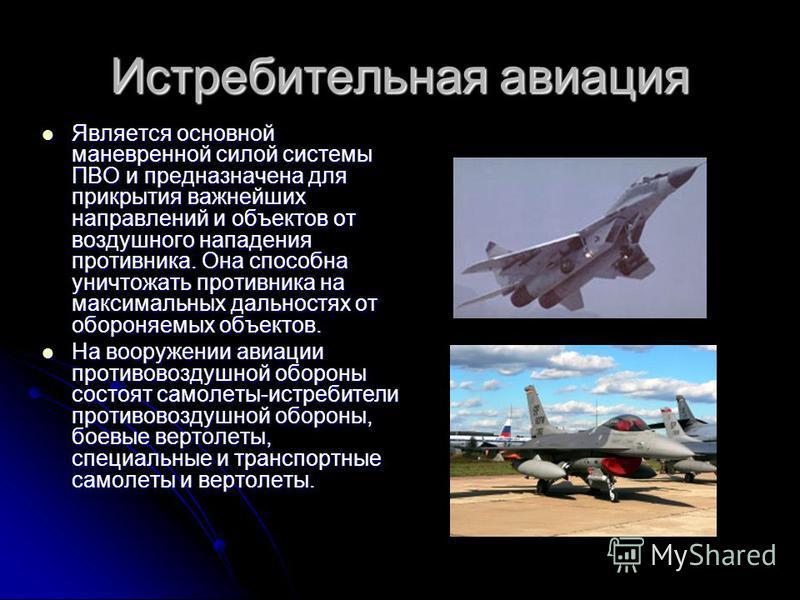 Истребительная авиация Является основной маневренной силой системы ПВО и предназначена для прикрытия важнейших направлений и объектов от воздуххшного нападения противника. Она способна уничтожать противника на максимальных дальностях от обороняемых о
