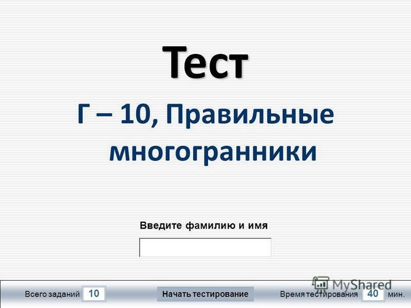 1040 Всего заданий Время тестирования мин. Введите фамилию и имя Тест Г – 10, Правильные многогранники Начать тестирование