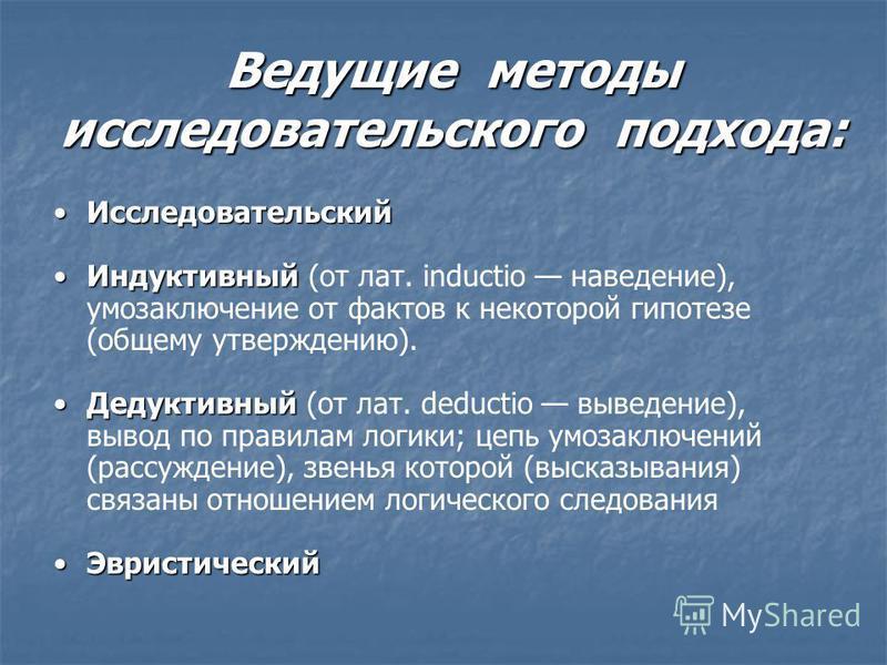 Ведущие методы исследовательского подхода: Исследовательский Исследовательский Индуктивный Индуктивный (от лат. inductio наведение), умозаключение от фактов к некоторой гипотезе (общему утверждению). Дедуктивный Дедуктивный (от лат. deductio выведени