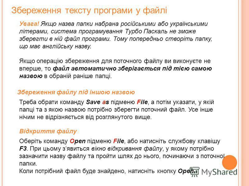 Увага! Якщо назва папки набрана російськими або українськими літерами, система програмування Турбо Паскаль не зможе зберегти в ній файл програми. Тому попередньо створіть папку, що має англійську назву. Збереження тексту програми у файлі Якщо операці