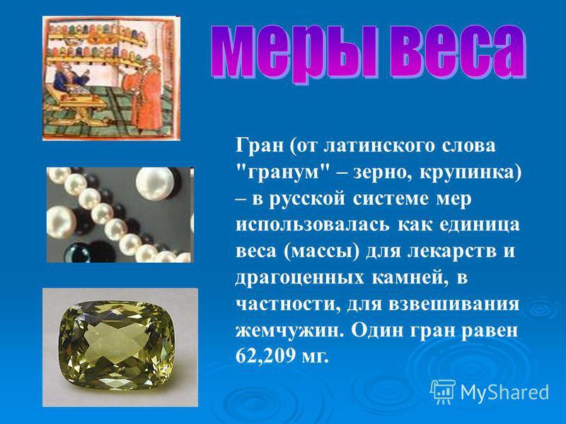 Гран (от латинского слова гранум – зерно, крупинка) – в русской системе мер использовалась как единица веса (массы) для лекарств и драгоценных камней, в частности, для взвешивания жемчужин. Один гран равен 62,209 мг.