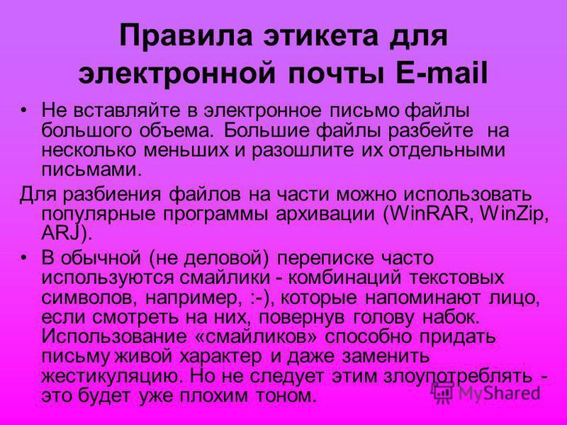 Правила этикета для электронной почты E-mail Не вставляйте в электронное письмо файлы большого объема. Большие файлы разбейте на несколько меньших и разошлите их отдельными письмами. Для разбиения файлов на части можно использовать популярные програм