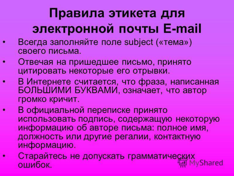 Правила этикета для электронной почты E-mail Всегда заполняйте поле subject («тема») своего письма. Отвечая на пришедшее письмо, принято цитировать некоторые его отрывки. В Интернете считается, что фраза, написанная БОЛЬШИМИ БУКВАМИ, означает, что ав