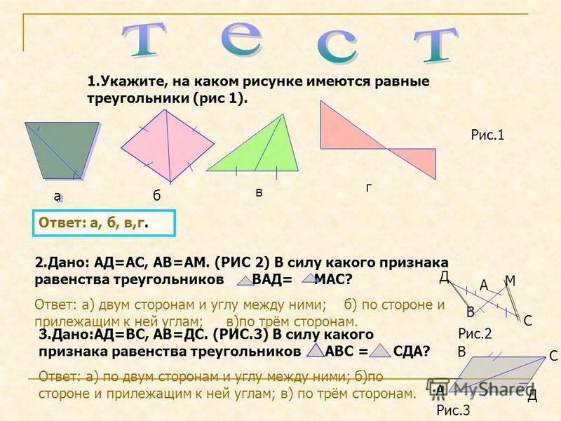 а аб в г 1.Укажите, на каком рисунке имеются равные треугольники (рис 1). Ответ: а, б, в,г. 2.Дано: АД=АС, АВ=АМ. (РИС 2) В силу какого признака равенства треугольников ВАД= МАС? Ответ: а) двум сторонам и углу между ними; б) по стороне и прилежащим к