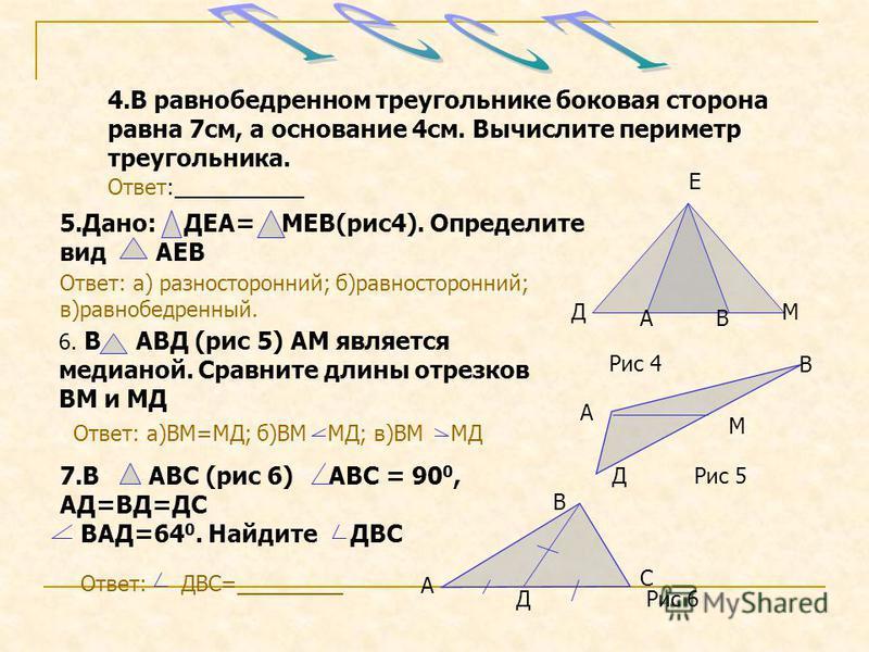 4. В равнобедренном треугольнике боковая сторона равна 7 см, а основание 4 см. Вычислите периметр треугольника. Ответ:___________ 5.Дано: ДЕА= МЕВ(рис 4). Определите вид АЕВ Ответ: а) разносторонний; б)равносторонний; в)равнобедренный. 6. В АВД (рис