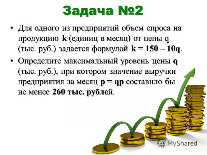 Задача 2 Для одного из предприятий объем спроса на продукцию k (единиц в месяц) от цены q (тыс. руб.) задается формулой k = 150 – 10q.Для одного из предприятий объем спроса на продукцию k (единиц в месяц) от цены q (тыс. руб.) задается формулой k = 1
